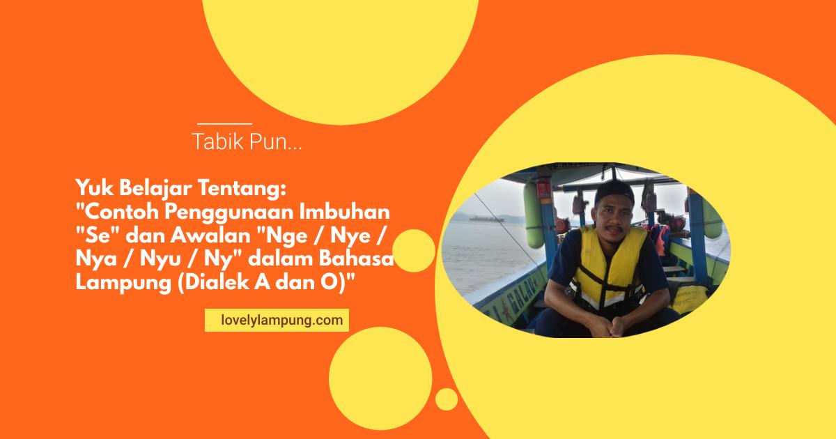 "Contoh Penggunaan Imbuhan ""Se"" dan Awalan ""Nge / Nye / Nya / Nyu / Ny"" dalam Bahasa Lampung (Dialek A dan O)"